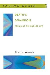 Book Death's Dominion: Ethics at the End of Life: Ethics at the end of life by Simon Woods