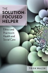 Book The Solution-Focused Helper: Ethics and Practice in Health and Social Care: Ethics and Practice in… by Trish Walsh