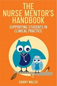Book The Nurse Mentor's Handbook: Supporting Students in Clinical Practice by Danny Walsh
