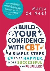Book Build Your Confidence with CBT: 6 Simple Steps to be Happier, More Successful and Fulfilled: 6… by Manja de Neef