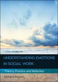 Understanding Emotions in Social Work: Theory, Practice and Reflection: Theory, Practice and Reflection by Richard Ingram
