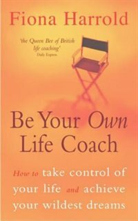 Book Be Your Own Life Coach: How to Take Control of Your Life and Achieve Your Wildest Dreams by Fiona Harrold