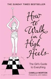 How To Walk In High Heels: The Girl's Guide To Everything by Camilla Morton