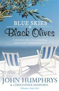 Book Blue Skies & Black Olives: A Survivor's Tale Of Housebuilding And Peacock Chasing In Greece by John Humphrys