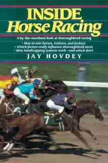 Inside Horse Racing: A By-the-numbers Look At Thoroughbred Racing by Jay Hovdey