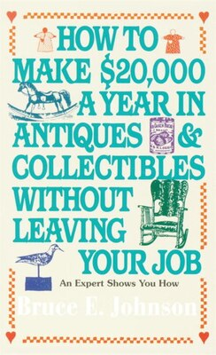Book How To Make $20,000 A Year In Antiques And Collectibles Without Leaving Your Job: An Expert Shows… by Bruce E. Johnson