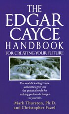 The Edgar Cayce Handbook For Creating Your Future: The World's Leading Cayce Authorities Give You…