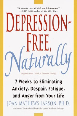 Book Depression-Free, Naturally: 7 Weeks to Eliminating Anxiety, Despair, Fatigue, and Anger from Your… by Joan Mathews Larson