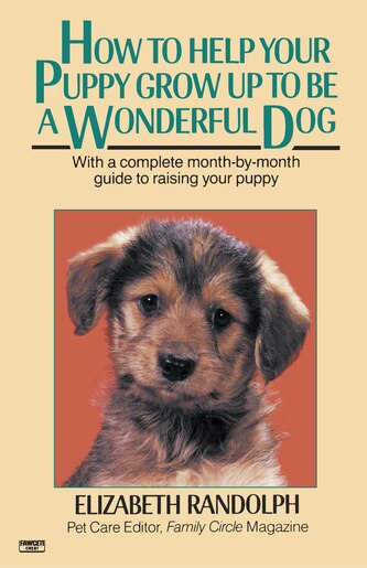How To Help Your Puppy Grow Up To Be A Wonderful Dog: With A Complete Month-by-month Guide To Raising Your Puppy by Elizabeth Randolph