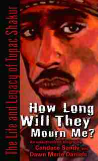 How Long Will They Mourn Me?: The Life and Legacy of Tupac Shakur by Candace Sandy