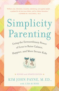Simplicity Parenting: Using The Extraordinary Power Of Less To Raise Calmer, Happier, And More…