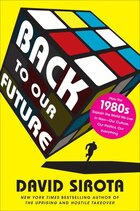 Back To Our Future: How The 1980s Explain The World We Live In Now--our Culture, Our Politics, Our…