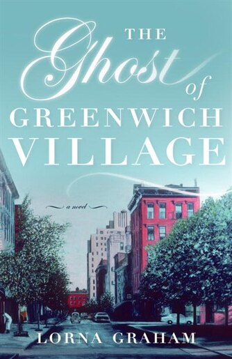 The Ghost Of Greenwich Village: A Novel by LORNA GRAHAM