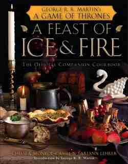 A Feast Of Ice And Fire: The Official Game Of Thrones Companion Cookbook: The Official Companion Cookbook by Chelsea Monroe-cassel