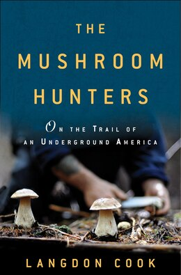 Book The Mushroom Hunters: On The Trail Of An Underground America by Langdon Cook