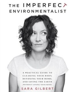 Book The Imperfect Environmentalist: A Practical Guide To Clearing Your Body, Detoxing Your Home, And… by Sara Gilbert