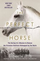 Book The Perfect Horse: The Daring U.s. Mission To Rescue The Priceless Stallions Kidnapped By The Nazis by ELIZABETH LETTS