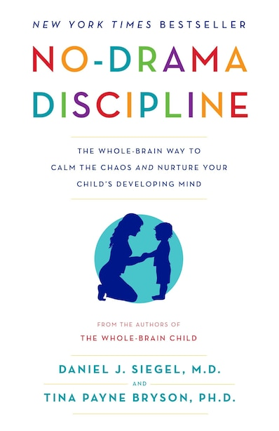 No-drama Discipline: The Whole-brain Way To Calm The Chaos And Nurture Your Child's Developing Mind by Daniel J. Siegel