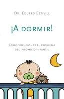 ¡a Dormir!: Cómo Solucionar El Problema Del Insomnio Infantil