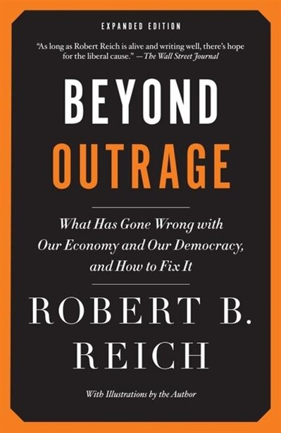 Beyond Outrage: Expanded Edition: What Has Gone Wrong With Our Economy And Our Democracy, And How To Fix It by Robert B. Reich