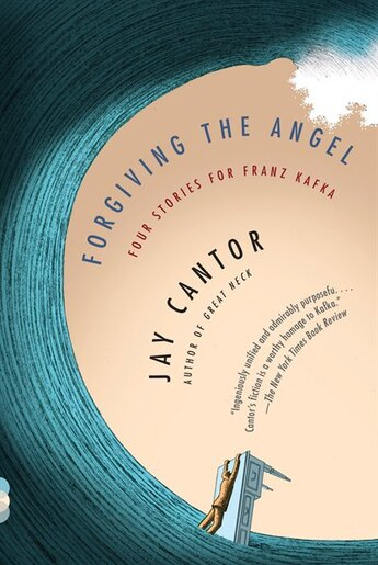 Forgiving The Angel: Four Stories For Franz Kafka by Jay Cantor