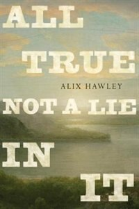 All True Not A Lie In It by Alix Hawley