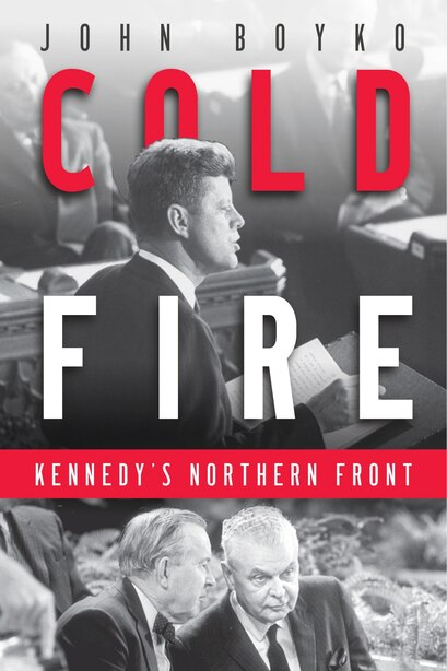 Cold Fire: Kennedy's Northern Front by John Boyko