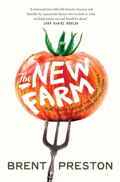 The New Farm: Our Ten Years On The Front Lines Of The Good Food Revolution by Brent Preston