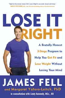 Lose It Right: A Brutally Honest 3-stage Program To Help You Get Fit And Lose Weight Without Losing Your Mind by James Fell