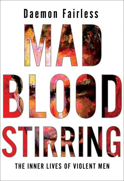 Mad Blood Stirring: The Inner Lives Of Violent Men by Daemon Fairless