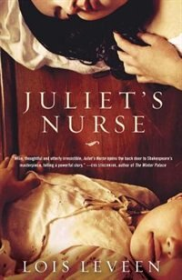 Juliet's Nurse: The World's Most Famous Love Story As It's Never Been Told Before by Lois Leveen