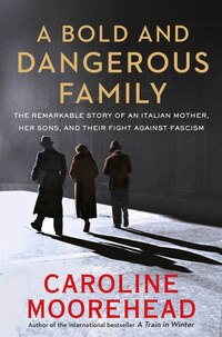 A Bold And Dangerous Family: The Remarkable Story Of An Italian Mother, Her Sons, And Their Fight…