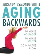 Book Aging Backwards: 10 Years Younger And 10 Years Lighter In 30 Minutes A Day by Miranda Esmonde-white