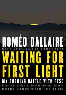 Waiting For First Light: My Ongoing Battle With Ptsd by Romeo Dallaire