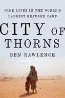 Book City Of Thorns: Nine Lives In The World's Largest Refugee Camp by Ben Rawlence