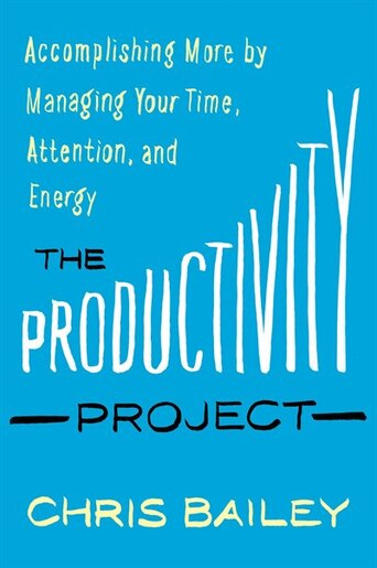 The Productivity Project: Accomplishing More By Managing Your Time, Attention, And Energy de Chris Bailey