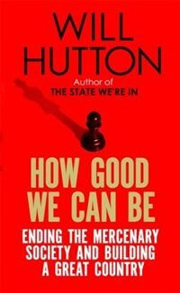 How Good We Can Be: Ending The Mercenary Society And Building A Great Country de Will Hutton
