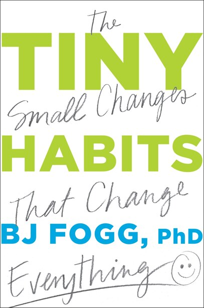 Tiny Habits: The Small Changes That Change Everything by Bj Fogg