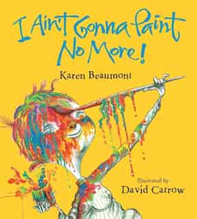 I Ain't Gonna Paint No More! (board Book) by Karen Beaumont