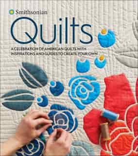 Smithsonian Quilts: A Celebration Of American Quilts With Inspirations And Guides To Create Your Own by Smithsonian Institution