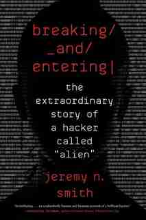 Breaking And Entering: The Extraordinary Story Of A Hacker Called Alien by Jeremy N. Smith