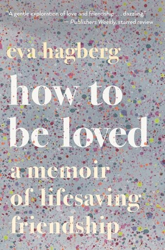 How To Be Loved: A Memoir Of Lifesaving Friendship by Eva Hagberg Fisher