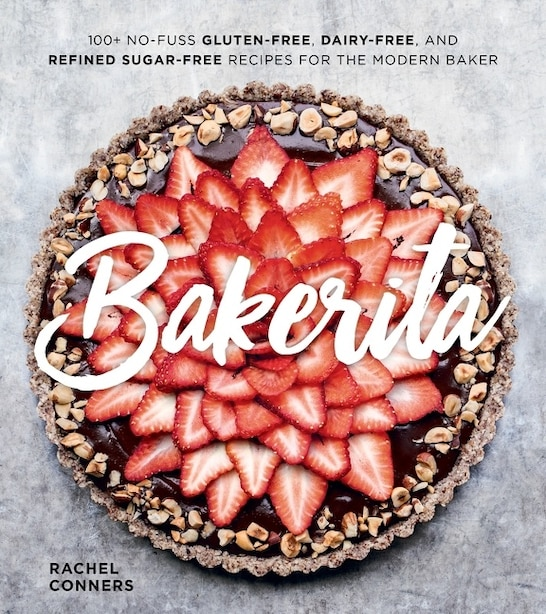 Bakerita: 100+ No-fuss Gluten-free, Dairy-free, And Refined Sugar-free Recipes For The Modern Baker by Rachel Conners