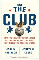 The Club: How The English Premier League Became The Wildest, Richest, Most Disruptive Force In…