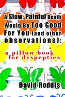 A Slow, Painful Death Would be Too Good for You (And Other Observations): A Pillow Book for…