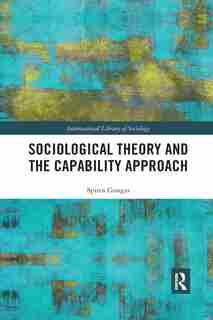 Sociological Theory And The Capability Approach by Spiros Gangas