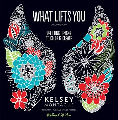 What Lifts You: Uplifting Designs To Color & Create by Kelsey Montague