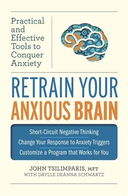 Book Retrain Your Anxious Brain: Practical And Effective Tools To Conquer Anxiety by John Tsilimparis