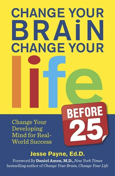 Change Your Brain, Change Your Life (Before 25): Change Your Developing Mind for Real World Success by Jesse Payne