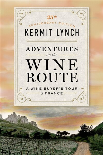 Adventures on the Wine Route: A Wine Buyer's Tour Of France (25th Anniversary Edition) by Kermit Lynch